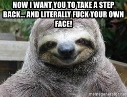 Sexual Sloth - Now I want you to take a step back... and literally fuck your own face!