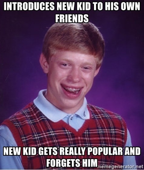 Bad Luck Brian - INTRODUCES NEW KID TO HIS OWN FRIENDS NEW KID GETS REALLY POPULAR AND FORGETS HIM