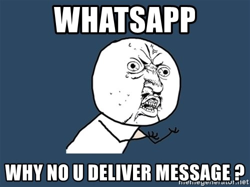 Y U No - Whatsapp Why no u deliver message ?
