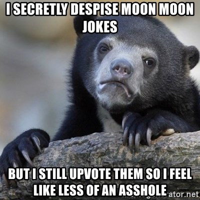 Confession Bear - I secretly despise moon moon jokes but i still upvote them so i feel like less of an asshole