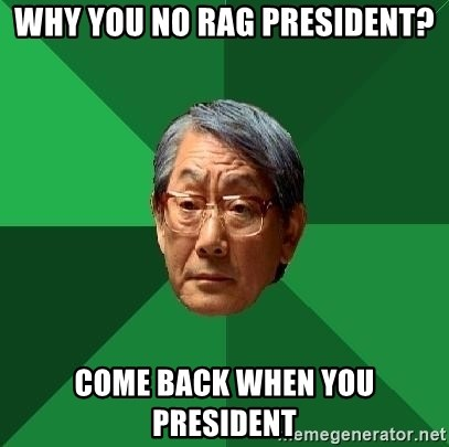 High Expectations Asian Father - WHY YOU NO RAG PRESIDENT? COME BACK WHEN YOU PRESIDENT