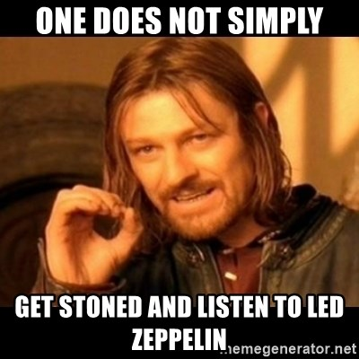 Does not simply walk into mordor Boromir  - One does not simply Get stoned and listen to led zeppelin