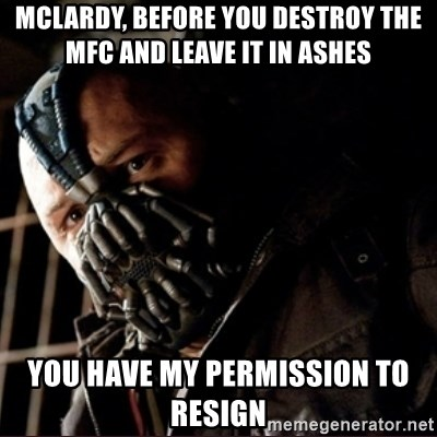 Bane Permission to Die - Mclardy, before you destroy the MFC and leave it in ashes  you have my permission to resign