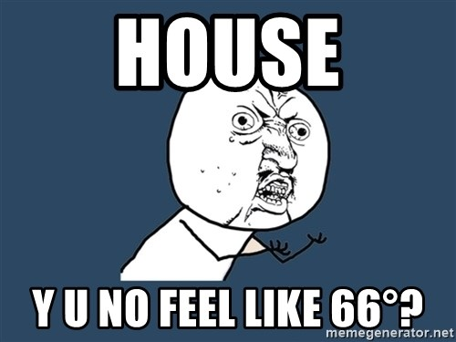 Y U No - house y U No FEEL like 66°?
