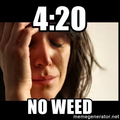 First World Problems - 4:20 No weed