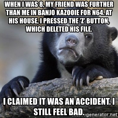 Confession Bear - When I was 8, my friend was further than me in banjo kazooie for n64. at his house, I pressed the 'z' button, which deleted his file. I claimed it was an accident. I still feel bad.