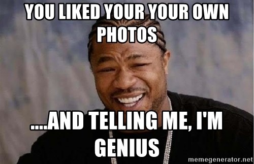 Yo Dawg - you liked your your own photos ....and telling me, i'm genius