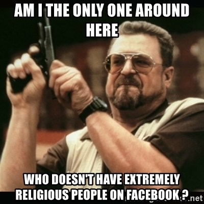 am i the only one around here - am i the only one around here wHO DOESN'T HAVE EXTREMELY RELIGIOUS PEOPLE ON FACEBOOK ?