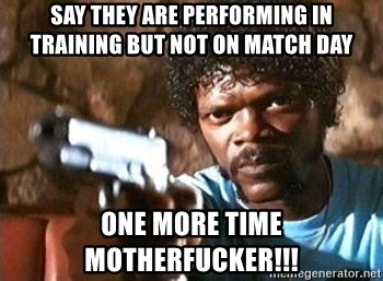 Pulp Fiction - say they are performing in training but not on match day one more time motherfucker!!!