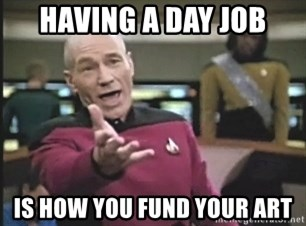 Picard Wtf - Having a day job is how you fund your art