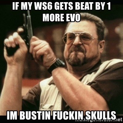 am i the only one around here - if my ws6 gets beat by 1 more evo im bustin fuckin skulls