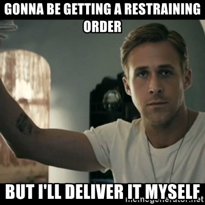 ryan gosling hey girl - Gonna be getting a restraining order but I'll deliver it myself