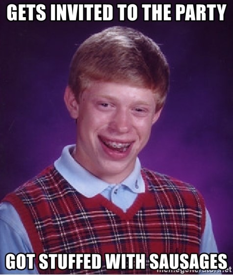 Bad Luck Brian - Gets invited to the party Got stuffed with SAUSAGES