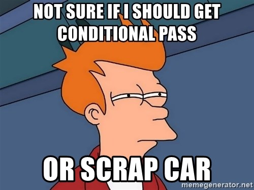 Futurama Fry - Not sure if I should get conditional pass  Or scrap car