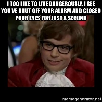 Dangerously Austin Powers - I too like to live dangerously. I see you've shut off your alarm and closed your eyes for just a second