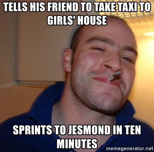 Good Guy Greg - Tells his friend to take taxi to girls' house Sprints to JesmoNd in ten minutes