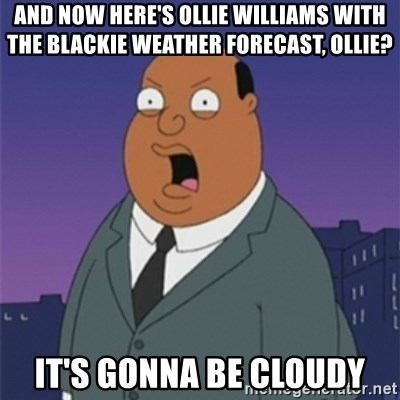 ollie williams - And now here's ollie Williams with the blackie weather forecast, Ollie? It's gonna be cloudy
