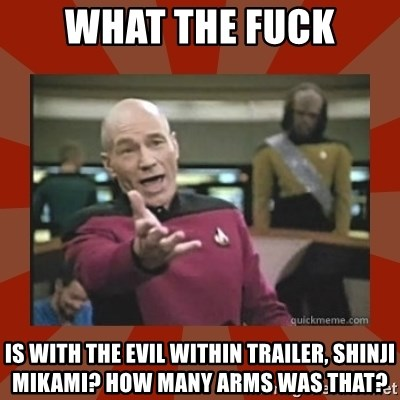 Annoyed Picard - What the Fuck Is with The Evil Within Trailer, Shinji Mikami? How many arms was that?