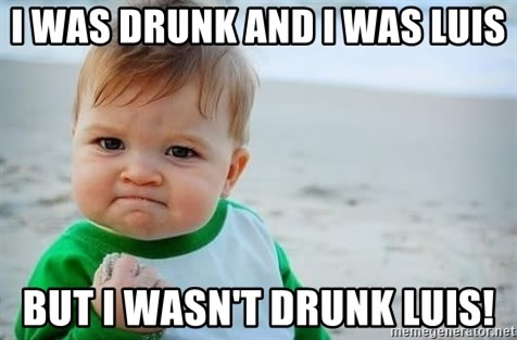 fist pump baby - I WAS DRUNK AND I WAS LUIS BUT I WASN'T DRUNK LUIS!