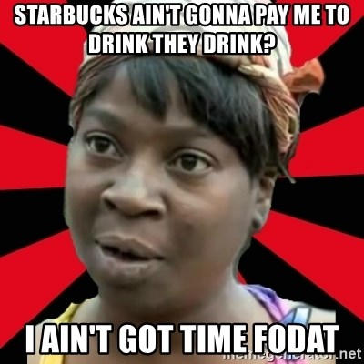 I GOTTA LITTLE TIME  - starbucks ain't gonna pay me to drink they drink? i ain't got time fodat