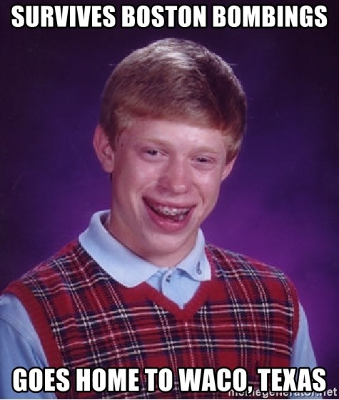 Bad Luck Brian - survives boston bombings goes home to waco, texas