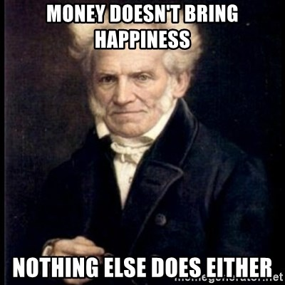 Arthur Schopenhauer - Money doesn't bring happiness Nothing else does either