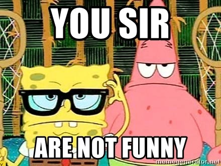 Serious Spongebob - you sir are not funny