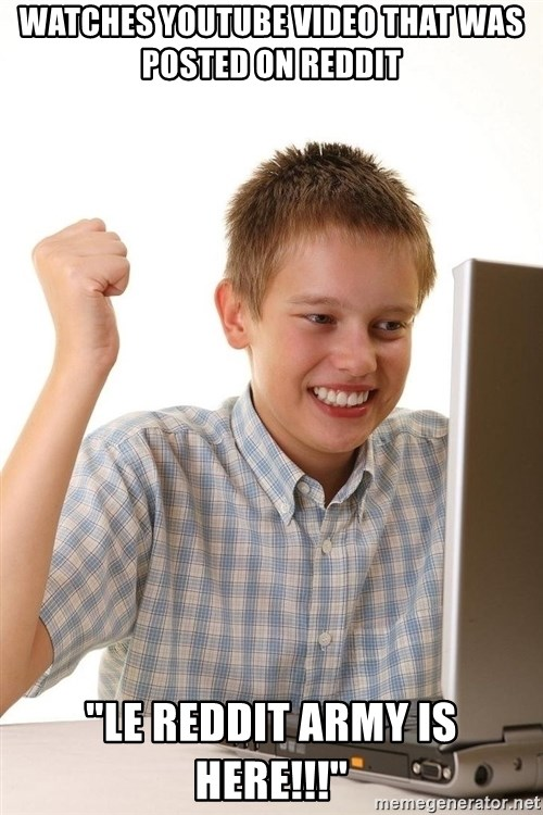 """First Day on the internet kid - watches YOutube video that was posted on reddit """"Le reddit army is here!!!"""""""