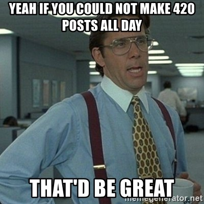 Yeah that'd be great... - yeah If you could not make 420 posts all day that'd be great