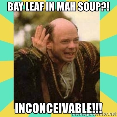 Princess Bride Vizzini - Bay leaf in mah soup?! Inconceivable!!!