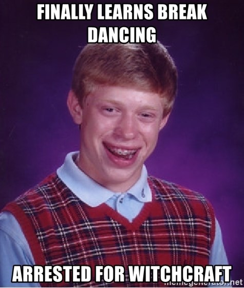 Bad Luck Brian - finally learns break dancing arrested for witchcraft