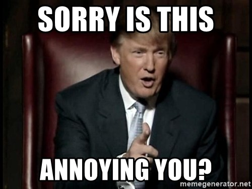 Donald Trump - Sorry is this  Annoying you?