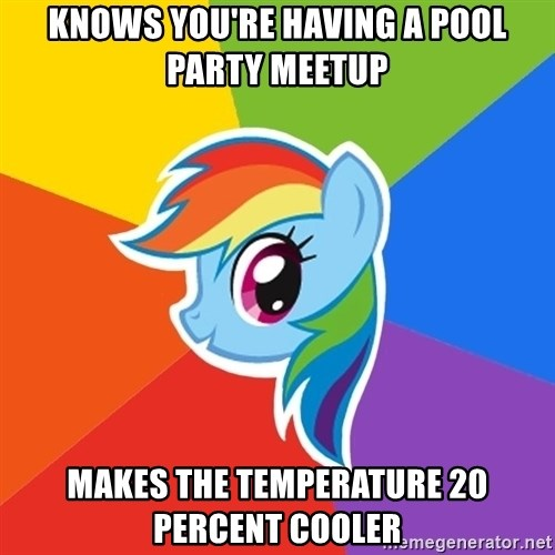 Rainbow Dash - Knows you're having a pool party meetup Makes the TEMPERATURE 20 Percent Cooler