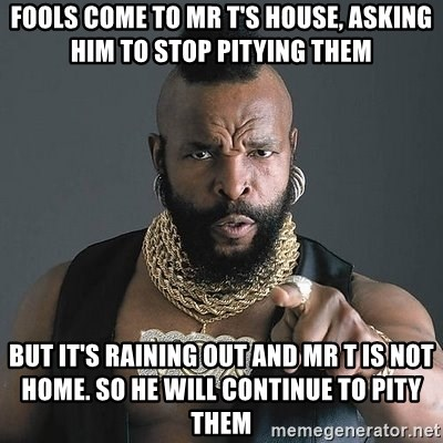 Mr T - fools come to mr t's house, asking him to stop pitying them but it's raining out and mr t is not home. So he will continue to pity them