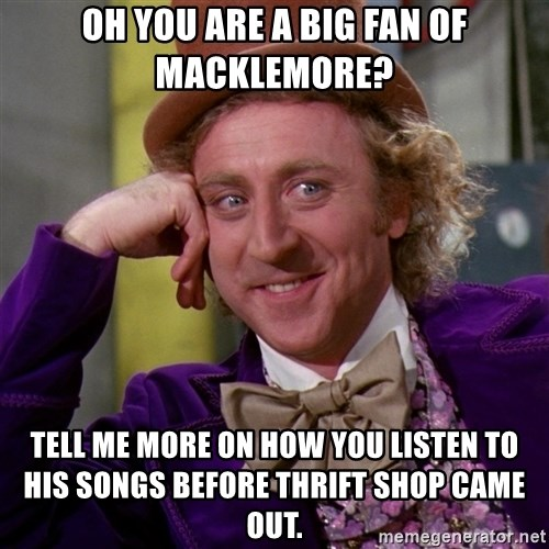 Willy Wonka - oh you are a big fan of macklemore? tell me more on how you listen to his songs before thrift shop came out.