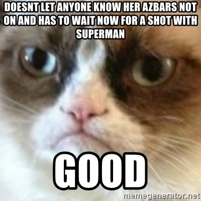 angry cat asshole - Doesnt let anyone know her azbars not on and has to wait now for a shot with superman Good
