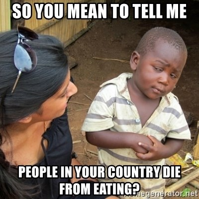 Skeptical 3rd World Kid - So you mean to tell me People in your country die from eating?