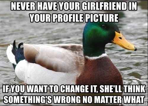Actual Advice Mallard 1 - never have your girlfriend in your profile picture if you want to change it, she'll think something's wrong no matter what