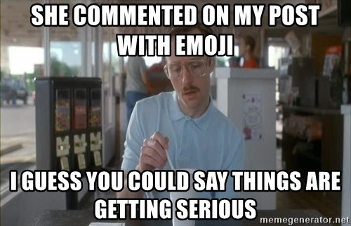 things are getting serious - SHE COMMENTED ON MY POST WITH EMOJI I GUESS YOU COULD SAY THINGS ARE GETTING SERIOUS
