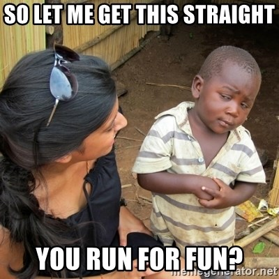 skeptical black kid - So let me get this straight you run for fun?