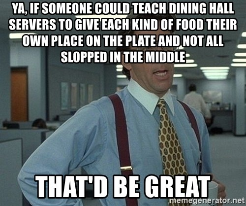 Bill Lumbergh - YA, IF SOMEONE COULD TEACH DINING HALL SERVERS TO GIVE EACH KIND OF FOOD THEIR OWN PLACE ON THE PLATE AND NOT ALL SLOPPED IN THE MIDDLE THAT'D BE GREAT