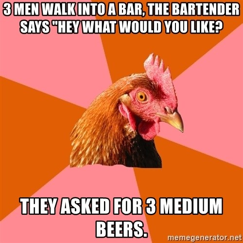 "Anti Joke Chicken - 3 MEn walk into a bar, the bartender says ""Hey what would you like? They asked for 3 medium beers."