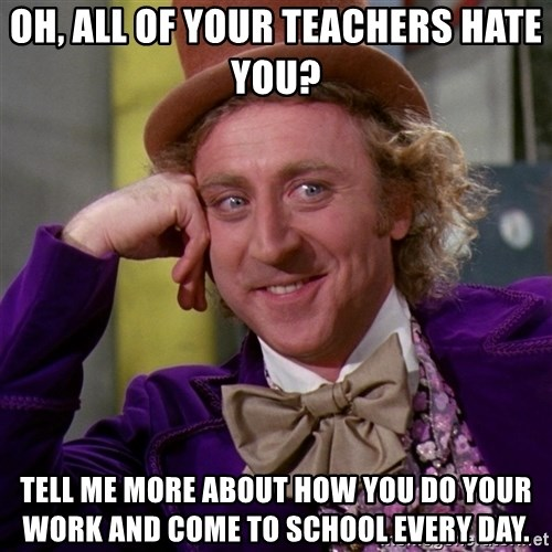 Willy Wonka - oh, all of your teachers hate you? tell me more about how you do your work and come to school every day.