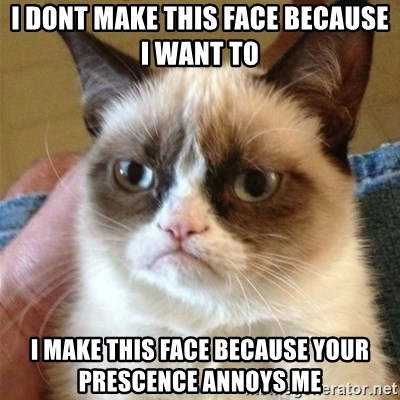 Grumpy Cat  - i dont make this face because i want to i make this face because your prescence annoys me