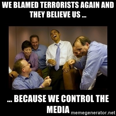 obama laughing  - WE BLAMED TERRORISTS AGAIN AND THEY BELIEVE US ... ... BECAUSE WE CONTROL THE MEDIA