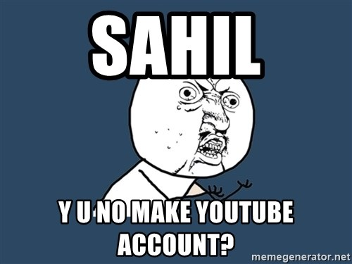 Y U No - SAHIL Y U NO MAKE YOUTUBE ACCOUNT?