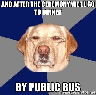 Racist Dawg - and after the ceremony we'll go to dinner by public bus