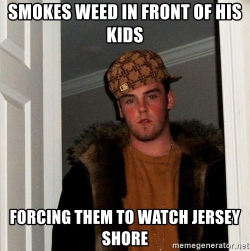 Scumbag Steve - smokes weed in front of his kids forcing them to watch jersey shore