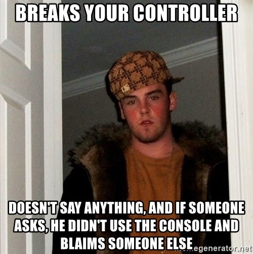 Scumbag Steve - Breaks your controller doesn't say anything, and if someone asks, he didn't use the console and blaims someone else