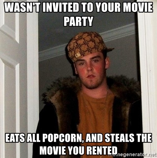 Scumbag Steve - wasn't invited to your movie party eats all popcorn, and steals the movie you rented